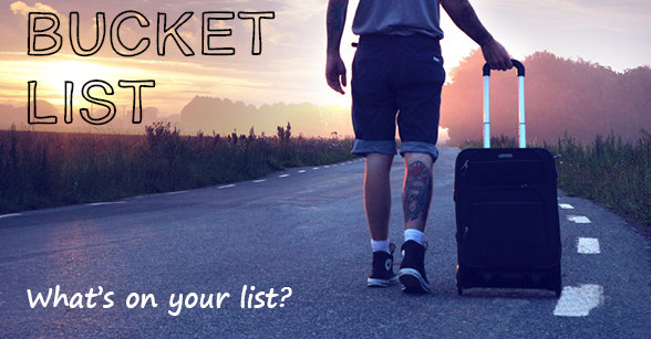 Whats on your bucket list?